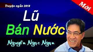 Truyện ngắn Cấm Phát Hành 2018  -   Lũ Bán Nước  -   Nguyễn Ngọc Ngạn mới nhất 2018