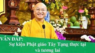 Vấn đáp: Sự kiện Phật giáo Tây Tạng thực tại và tương lai | Thích Nhật Từ